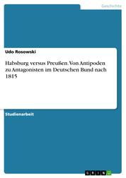 Habsburg versus Preußen. Von Antipoden zu Antagonisten im Deutschen Bund nach 1815