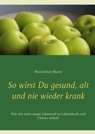 Maximilian Muree: So wirst Du gesund, alt und nie wieder krank ★★★