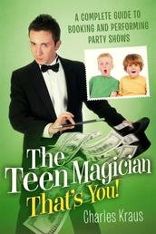 The Teen Magician - That's You! - A Complete Guide to Booking and Performing Party Shows