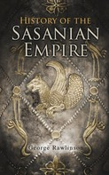 George Rawlinson: History of the Sasanian Empire