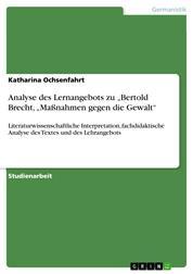 """Analyse des Lernangebots zu """"Bertold Brecht, """"Maßnahmen gegen die Gewalt"""" - Literaturwissenschaftliche Interpretation, fachdidaktische Analyse des Textes und des Lehrangebots"""