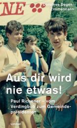 Aus dir wird nie etwas! - Paul Richener - vom Verdingbub zum Gemeindepräsidenten