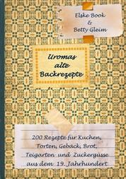 Uromas alte Backrezepte - 200 Rezepte für Kuchen, Torten, Gebäck, Brot, Teigwaren und Zuckergüsse aus dem 19. Jahrhundert