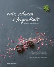 Rose, Schwein & Feigenblatt - 12 ungewöhnliche Zutaten - 100 ausgefallene Rezepte