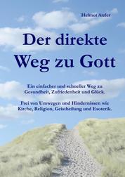 Der direkte Weg zu Gott - Ein einfacher und schneller Weg zu Gesundheit, Zufriedenheit und Glück. Frei von Umwegen und Hindernissen wie Kirche, Religion, Geistheilung und Esoterik.