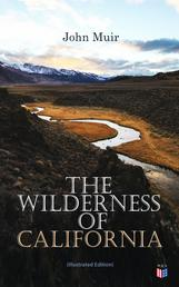 The Wilderness of California (Illustrated Edition) - My First Summer in the Sierra, Picturesque California, The Mountains of California, The Yosemite & Our National Parks