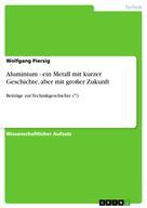 Wolfgang Piersig: Aluminium - ein Metall mit kurzer Geschichte, aber mit großer Zukunft