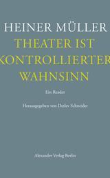 Theater ist kontrollierter Wahnsinn - Ein Reader. Texte zum Theater