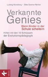 Verkannte Genies - Wenn Kinder in der Schule scheitern: - Hilfen mit den 10 Schlüsseln der Evolutionspädagogik