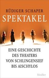 Spektakel - Eine Geschichte des Theaters von Schlingensief bis Aischylos