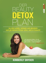 Der Beauty Detox Plan - Iss dich schön, schlank und glücklich und gib deinem Körper alles, was er braucht