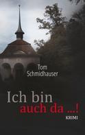 Tom Schmidhauser: Ich bin auch da ...!