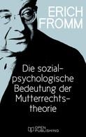 Erich Fromm: Die sozialpsychologische Bedeutung der Mutterrechtstheorie