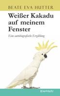 Beate Eva Hutter: Weißer Kakadu auf meinem Fenster