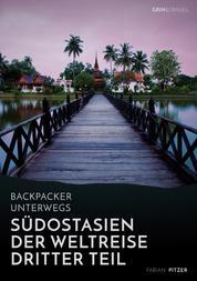 Backpacker unterwegs: Südostasien - Der Weltreise dritter Teil: Thailand, Laos, China, Vietnam, Kambodscha und Myanmar - Thailand, Laos, China, Vietnam, Kambodscha und Myanmar
