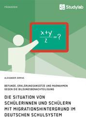 Die Situation von Schülerinnen und Schülern mit Migrationshintergrund im deutschen Schulsystem - Befunde, Erklärungsansätze und Maßnahmen gegen die Bildungsbenachteiligung
