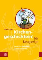 Kirchengeschichte(n) für Neugierige - Das kleine Handbuch großer Ereignisse