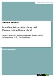 Innerfamiliale Arbeitsteilung und Elternschaft in Deutschland - Auswirkungen der Geburt des ersten Kindes auf die Arbeitsteilung in der Paarbeziehung