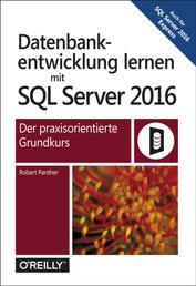Datenbankentwicklung lernen mit SQL Server 2016 - Der praxisorientierte Grundkurs