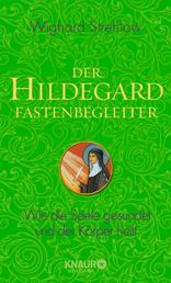 Der Hildegard-Fastenbegleiter - Wie die Seele gesundet und der Körper heilt