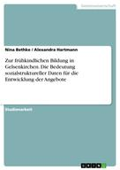 Nina Bethke: Zur frühkindlichen Bildung in Gelsenkirchen. Die Bedeutung sozialstruktureller Daten für die Entwicklung der Angebote