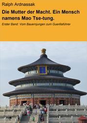 Die Mutter der Macht. Ein Mensch namens Mao Tse-tung. - Erster Band: Vom Bauernjungen zum Guerillaführer