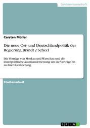 Die neue Ost- und Deutschlandpolitik der Regierung Brandt / Scheel - Die Verträge von Moskau und Warschau und die innenpolitische Auseinandersetzung um die Verträge bis zu ihrer Ratifizierung