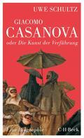 Uwe Schultz: Giacomo Casanova oder Die Kunst der Verführung