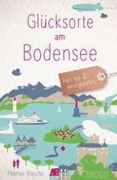 Glücksorte am Bodensee - Fahr hin und werd glücklich