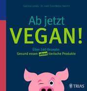 Ab jetzt vegan! - Über 140 Rezepte: Gesund essen ohne tierische Produkte