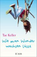 Tae Keller: Wie man Wunder wachsen lässt