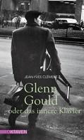 Jean-Yves Clément: Glenn Gould oder das innere Klavier
