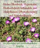 Robert Kopf: Hoher Blutdruck, Hypertonie Bluthochdruck behandeln mit Heilpflanzen (Phytotherapie) und Naturheilkunde