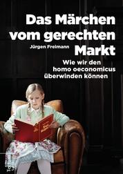 Das Märchen vom gerechten Markt - Wie wir den homo oeconomicus überwinden können