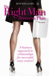 The Right Man Business Plan for Women - A Business Approach To Relationships For Successful, Sassy Women
