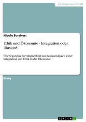 Ethik und Ökonomie - Integration oder Illusion? - Überlegungen zur Möglichkeit und Notwendigkeit einer Integration von Ethik in die Ökonomie