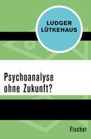 Ludger Lütkehaus: Psychoanalyse ohne Zukunft?