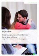 Stephan Walk: Beratung psychisch Kranker und ihrer Angehörigen. Ausgewählte Ansätze in relevanten Beratungsfeldern