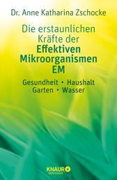 Die erstaunlichen Kräfte der Effektiven Mikroorganismen – EM - Gesundheit, Haushalt, Garten, Wasser