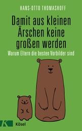 Damit aus kleinen Ärschen keine großen werden - Warum Eltern die besten Vorbilder sind - Mit einem Vorwort von Joachim Bauer