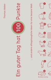 Ein guter Tag hat 100 Punkte - .... und andere alltagstaugliche Ideen für eine bessere Welt