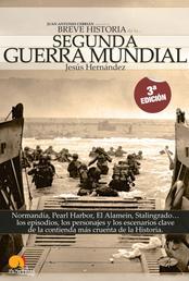 Breve Historia de la Segunda Guerra Mundial - Normandía, Pearl Harbor, El Alamein, Stalingrado... los episodios, los personajes y los escenarios clave de la contienda más cruenta de la historia
