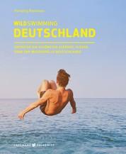Wild Swimming Deutschland - Entdecke die aufregendsten Seen, Flüsse, Wasserfälle und Strände Deutschlands