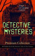 Anna Katharine Green: DETECTIVE MYSTERIES Premium Collection: 48 Thriller Novels & Detective Tales in One Volume