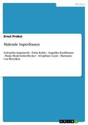 Malende Superfrauen - Sofonisba Anguissola - Frida Kahlo - Angelika Kauffmann - Paula Modersohn-Becker - Séraphine Louis - Marianne von Werefkin