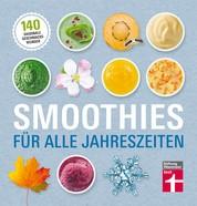 Smoothies für alle Jahreszeiten - 140 saisonale Rezepte - Geschmackswunder aus Obst und Gemüse - Mit Bildern illustrierte Rezepte