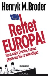 """Rettet Europa! Noch mehr Gründe, Europa gegen die EU zu verteidigen - E-Book aktuell - Eine Nachschrift zu """"Die letzten Tage Europas – Wie wir eine gute Idee versenken"""""""