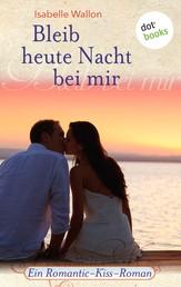 Bleib heute Nacht bei mir - Ein Romantic-Kiss-Roman - Band 15