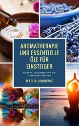 Aromatherapie und Essentielle Öle für Einsteiger - Relaxen, Verjüngen und die Gesundheit stärken
