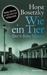 Wie ein Tier - Der S-Bahn-Mörder. Roman. Doku-Krimi aus dem Berlin der Hitlerzeit